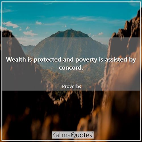 Wealth is protected and poverty is assisted by concord.