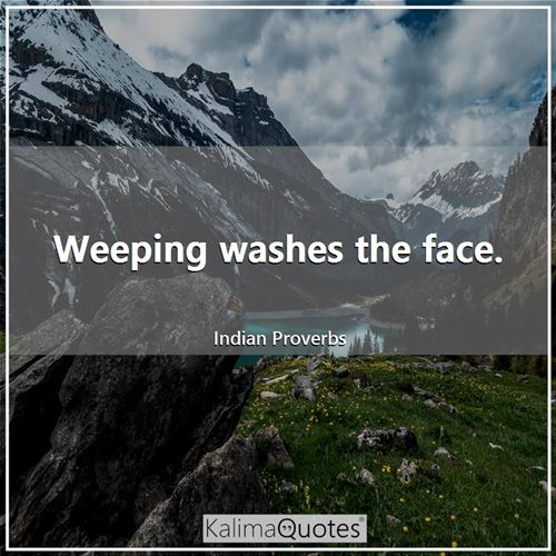 Weeping washes the face.