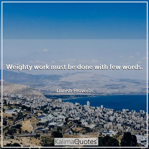 Weighty work must be done with few words.