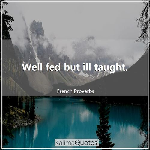 Well fed but ill taught. - French Proverbs