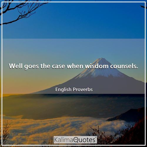 Well goes the case when wisdom counsels.