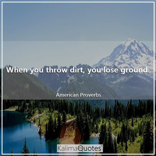 When you throw dirt, you lose ground. - American Proverbs