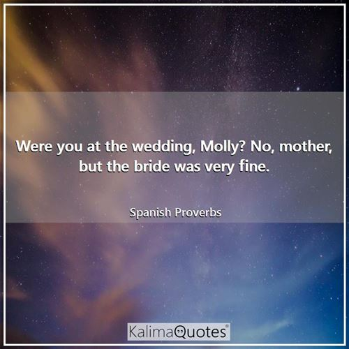 Were you at the wedding, Molly? No, mother, but the bride was very fine.