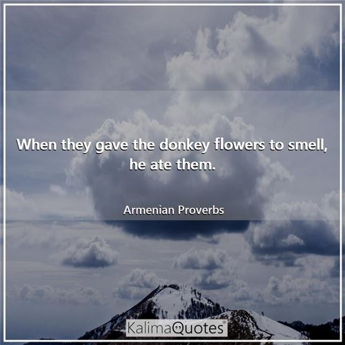 When they gave the donkey flowers to smell, he ate them. - Armenian Proverbs