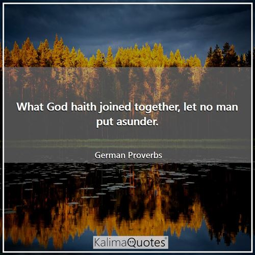What God haith joined together, let no man put asunder. - German Proverbs