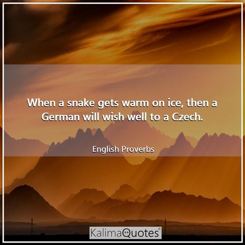 When a snake gets warm on ice, then a German will wish well to a Czech. - English Proverbs