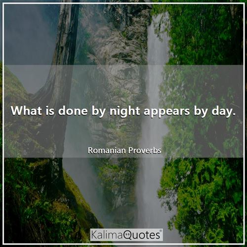 What is done by night appears by day.