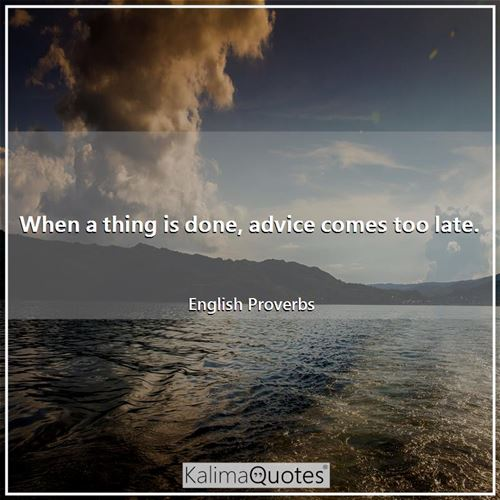 When a thing is done, advice comes too late. - English Proverbs