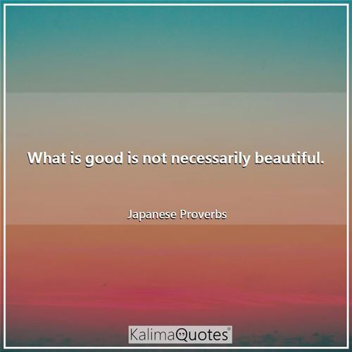 What is good is not necessarily beautiful.