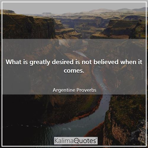 What is greatly desired is not believed when it comes.