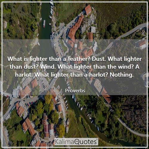 What is lighter than a feather? Dust. What lighter than dust? Wind. What lighter than the wind? A harlot. What lighter than a harlot? Nothing.