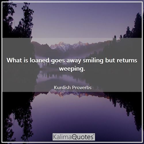 What is loaned goes away smiling but returns weeping.