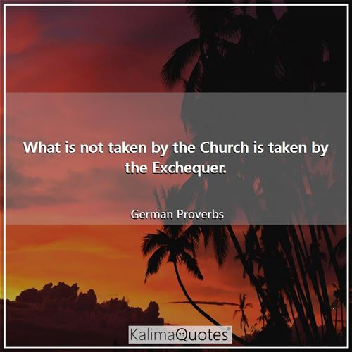 What is not taken by the Church is taken by the Exchequer.