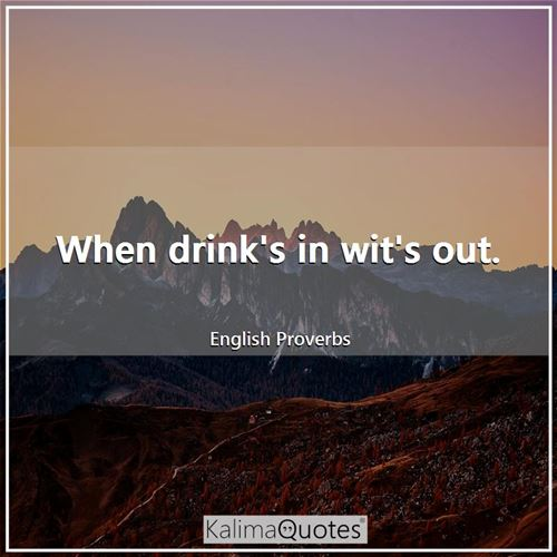 When drink's in wit's out. - English Proverbs
