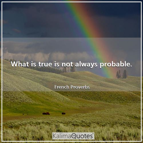 What is true is not always probable.
