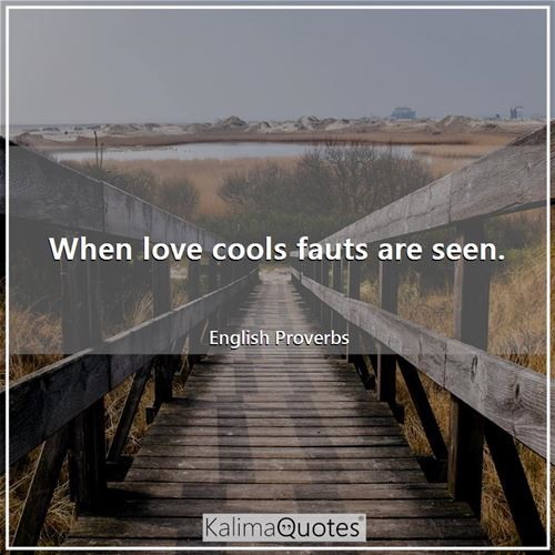When love cools fauts are seen. - English Proverbs