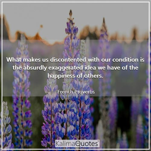 What makes us discontented with our condition is the absurdly exaggerated idea we have of the happiness of others.