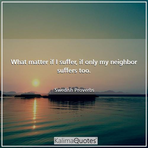 What matter if I suffer, if only my neighbor suffers too.