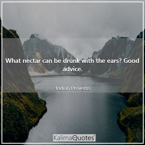What nectar can be drunk with the ears? Good advice.