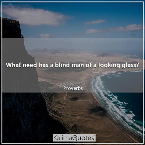 What need has a blind man of a looking glass?