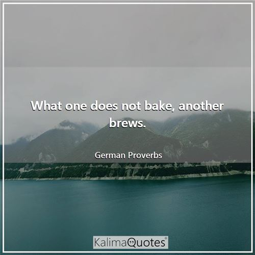 What one does not bake, another brews.
