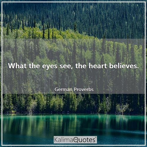 What the eyes see, the heart believes.