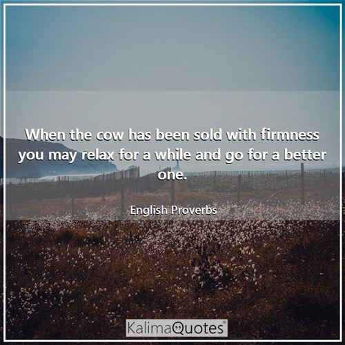 When the cow has been sold with firmness you may relax for a while and go for a better one. - English Proverbs