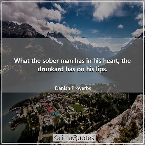 What the sober man has in his heart, the drunkard has on his lips.