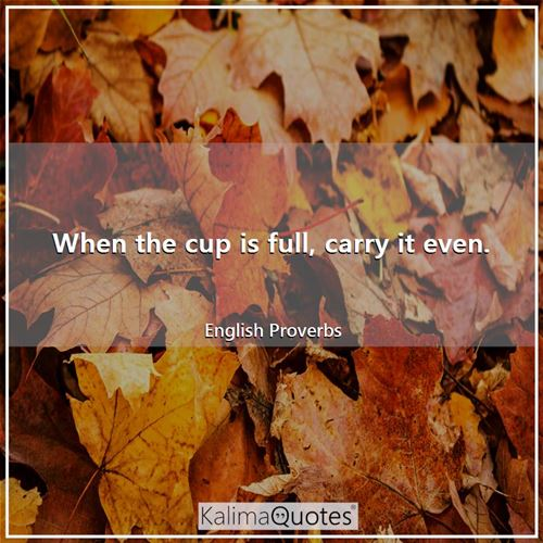 When the cup is full, carry it even. - English Proverbs