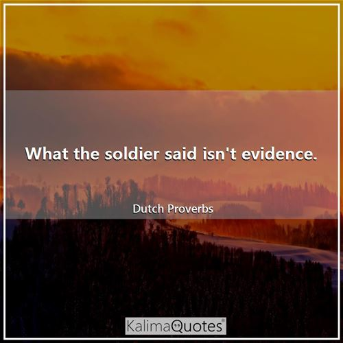 What the soldier said isn't evidence. - Dutch Proverbs