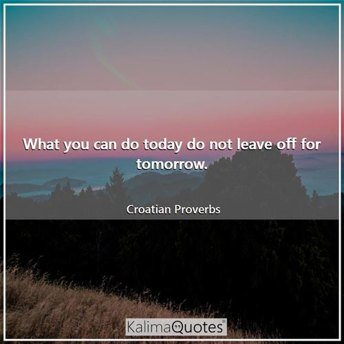 What you can do today do not leave off for tomorrow.