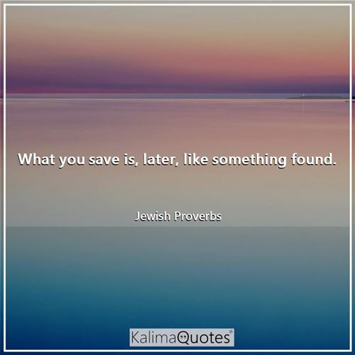 What you save is, later, like something found. - Jewish Proverbs