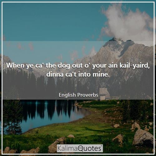 When ye ca' the dog out o' your ain kail-yaird, dinna ca't into mine. - English Proverbs