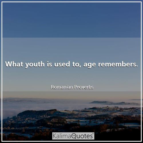 What youth is used to, age remembers.