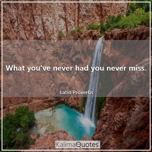 What you've never had you never miss. - Latin Proverbs