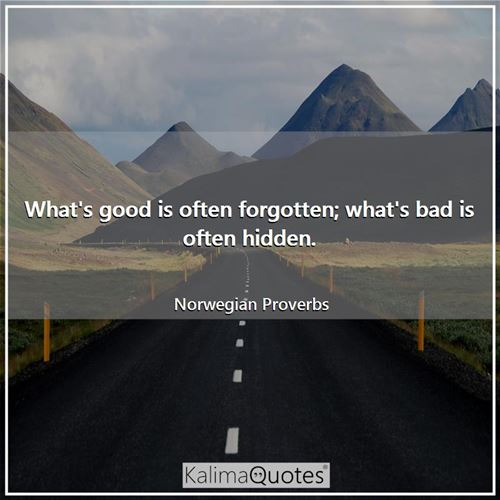What's good is often forgotten; what's bad is often hidden. - Norwegian Proverbs