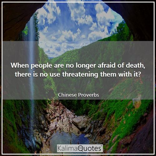 When people are no longer afraid of death, there is no use threatening them with it? - Chinese Proverbs
