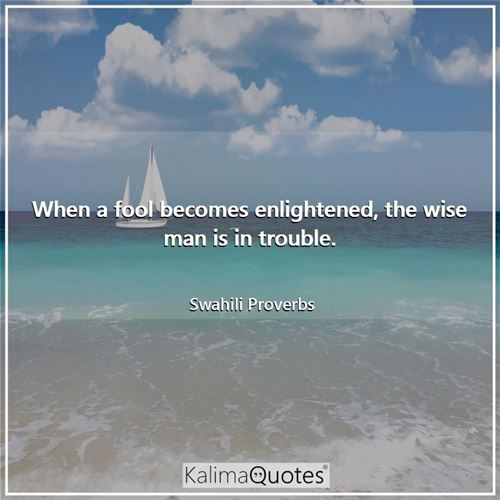 When a fool becomes enlightened, the wise man is in trouble.