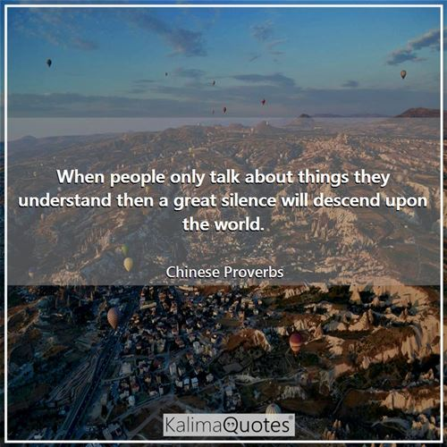 When people only talk about things they understand then a great silence will descend upon the world.