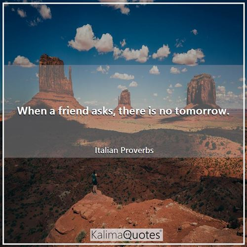 When a friend asks, there is no tomorrow.