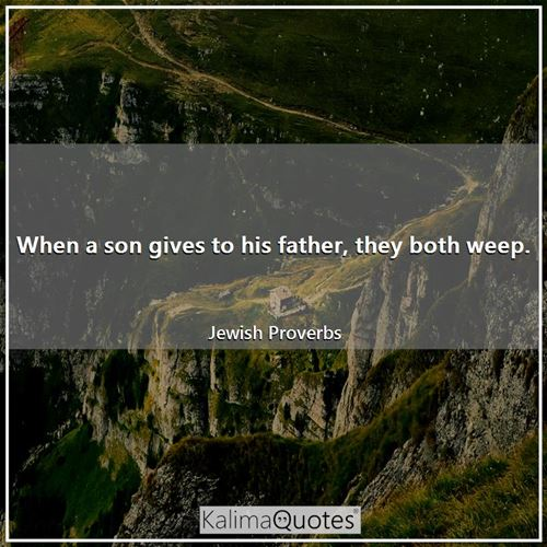 When a son gives to his father, they both weep.