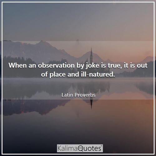 When an observation by joke is true, it is out of place and ill-natured.