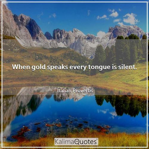 When gold speaks every tongue is silent.