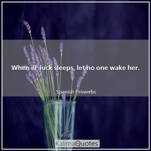 When ill-luck sleeps, let no one wake her.
