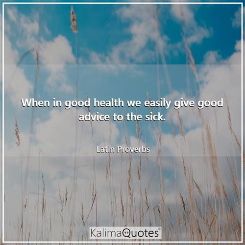 When in good health we easily give good advice to the sick.