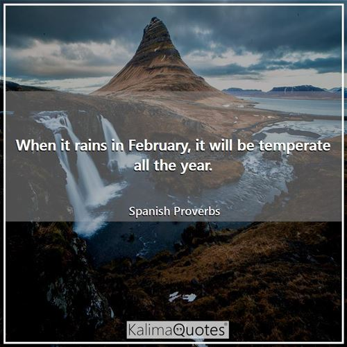 When it rains in February, it will be temperate all the year. - Spanish Proverbs