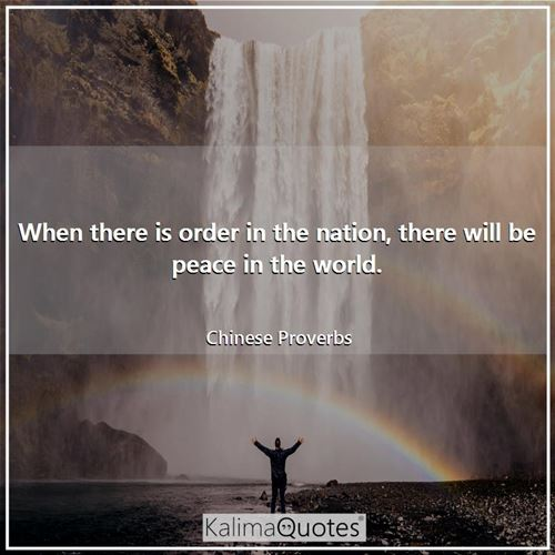 When there is order in the nation, there will be peace in the world. - Chinese Proverbs