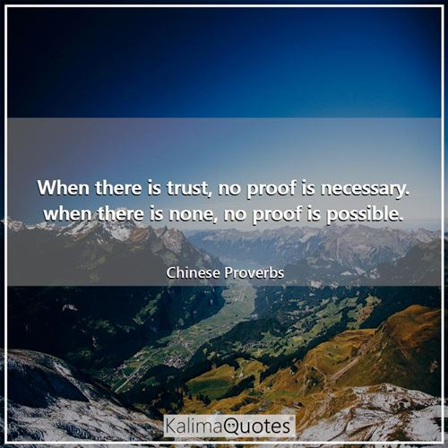 When there is trust, no proof is necessary. when there is none, no proof is possible. - Chinese Proverbs
