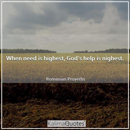 When need is highest, God's help is nighest.
