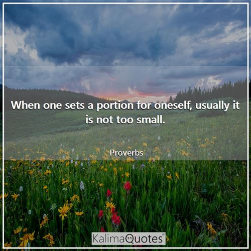 When one sets a portion for oneself, usually it is not too small. - Proverbs